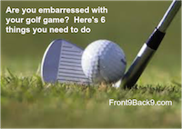 Are You Embarrassed With Your Golf Game?  Here's 6 Things You Need to Do